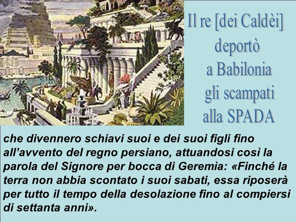 Il re [dei Caldèi] deportò. a Babilonia. gli scampati. alla SPADA.
